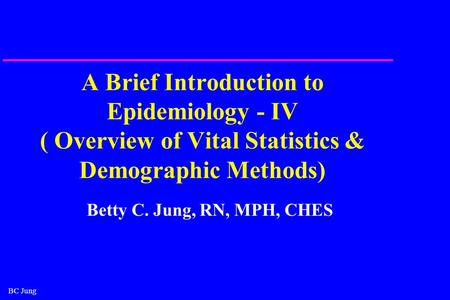 BC Jung A Brief Introduction to Epidemiology - IV ( Overview of Vital Statistics & Demographic Methods) Betty C. Jung, RN, MPH, CHES.