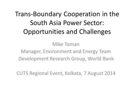 Trans-Boundary Cooperation in the South Asia Power Sector: Opportunities and Challenges Mike Toman Manager, Environment and Energy Team Development Research.