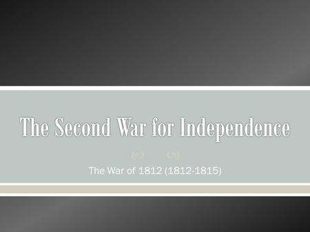  The War of 1812 (1812-1815). War of 1812: Causes Napoleonic Wars  When the Napoleonic Wars began in Europe in1803, they became a threat to American.