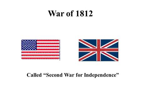 "War of 1812 Called ""Second War for Independence""."