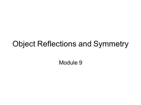 Object Reflections and Symmetry Module 9. Session Topics ● Reflection of an object ● Planes of symmetry ● Reflections through rotations.
