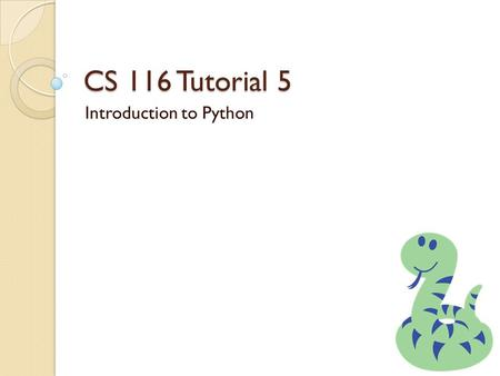 CS 116 Tutorial 5 Introduction to Python. Review Basic Python Python is a series of statements def f(p1, p2,…pn): x = 5 if x > p1: x = p1 + p2 return.