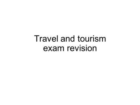 Travel and tourism exam revision. Key questions What is tourism? What is attractions? What is leisure? What are the different types of tourism? What are.
