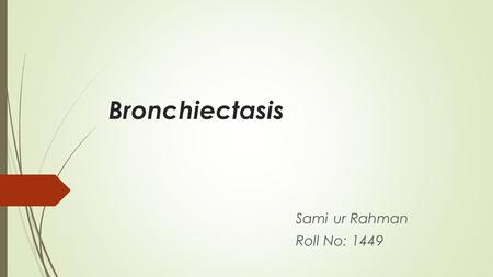 Bronchiectasis Sami ur Rahman Roll No: 1449. Overview Definition Etiology Pathology Clinical Presentation Diagnosis Treatment.