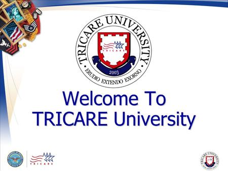 Welcome To TRICARE University. Navigation Please use the arrows on your keyboard or the tabs located on the right side of the module to advance each slide.