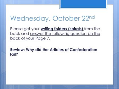Wednesday, October 22 nd Please get your writing folders (spirals) from the back and answer the following question on the back of your Page 7. Review: