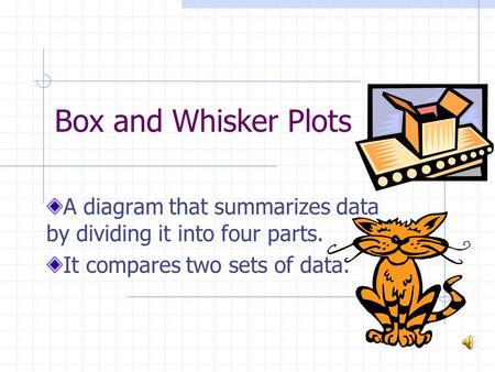 Box and Whisker Plots A diagram that summarizes data by dividing it into four parts. It compares two sets of data.