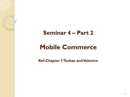 Seminar 4 – Part 2 Mobile Commerce Ref: Chapter 7: Turban and Volonino Seminar 4 – Part 2 Mobile Commerce Ref: Chapter 7: Turban and Volonino 7-1.