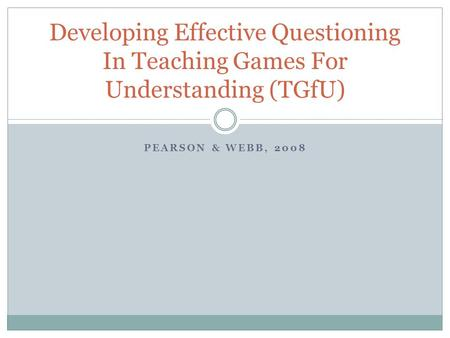 Developing Effective Questioning In Teaching Games For Understanding (TGfU) Pearson & Webb, 2008.