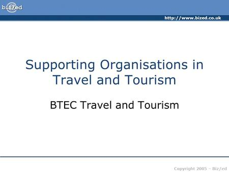 Copyright 2005 – Biz/ed Supporting Organisations in Travel and Tourism BTEC Travel and Tourism.