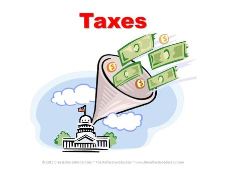 Taxes © 2013 Created by Sally Camden ~ The Reflective Educator ~ www.thereflectiveeducator.com.