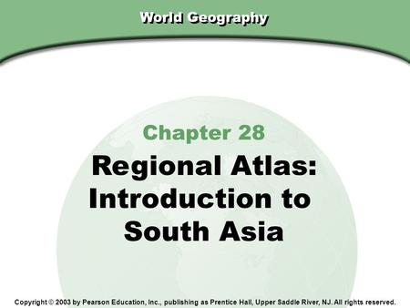 Chapter 28, Section World Geography Chapter 28 Regional Atlas: Introduction to South Asia Copyright © 2003 by Pearson Education, Inc., publishing as Prentice.