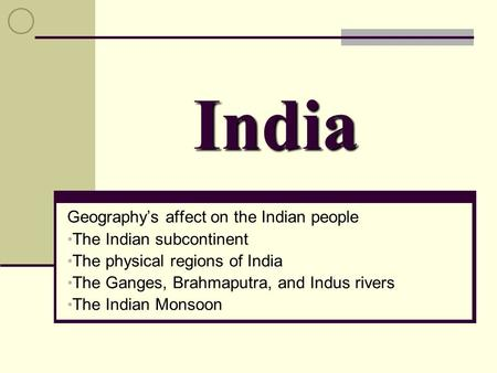 India Geography's affect on the Indian people The Indian subcontinent The physical regions of India The Ganges, Brahmaputra, and Indus rivers The Indian.