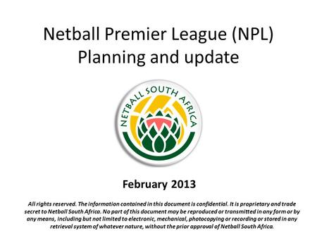 Netball Premier League (NPL) Planning and update February 2013 All rights reserved. The information contained in this document is confidential. It is proprietary.