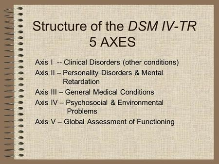 Structure of the DSM IV-TR 5 AXES Axis I-- Clinical Disorders (other conditions) Axis II – Personality Disorders & Mental Retardation Axis III – General.