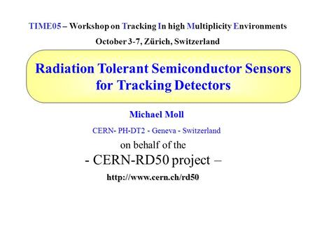 Radiation Tolerant Semiconductor Sensors for Tracking Detectors Michael Moll CERN- PH-DT2 - Geneva - Switzerland TIME05 – Workshop on Tracking In high.