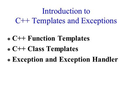 Introduction to C++ Templates and Exceptions l C++ Function Templates l C++ <strong>Class</strong> Templates l Exception and Exception Handler.