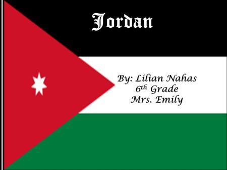 Jordan By: Lilian Nahas 6 th Grade Mrs. Emily. General Information General Information o Where is Jordan? Jordan, a Middle Eastern kingdom, is sandwiched.