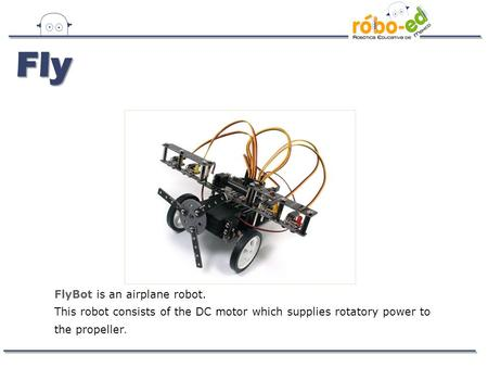 FlyBot is an airplane robot. This robot consists of the DC motor which supplies rotatory power to the propeller. Fly.