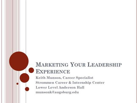 M ARKETING Y OUR L EADERSHIP E XPERIENCE Keith Munson, Career Specialist Strommen Career & Internship Center Lower Level Anderson Hall