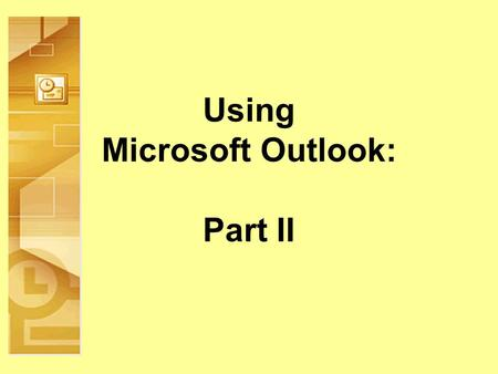 Using Microsoft Outlook: Part II. Objectives Build on existing Outlook knowledge and skills Calendar Tasks Journal Notes Next.