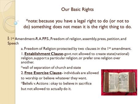 Our Basic Rights *note: because you have a legal right to do (or not to do) something does not mean it is the right thing to do. I : 1 st Amendment-R.A.P.P.S.,