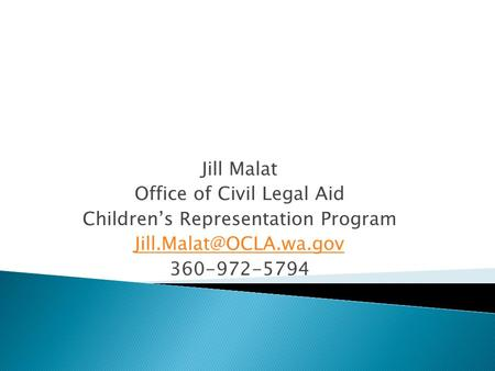 Jill Malat Office of Civil Legal Aid Children's Representation Program 360-972-5794.