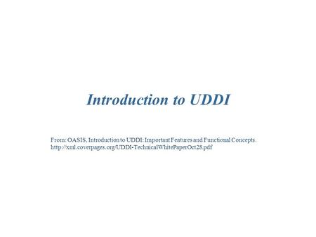 Introduction to UDDI From: OASIS, Introduction to UDDI: Important Features and Functional Concepts.