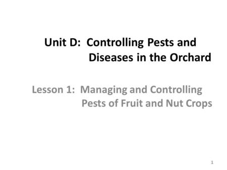 Unit D: Controlling Pests and Diseases in the Orchard Lesson 1: Managing and Controlling Pests of Fruit and Nut Crops 1.