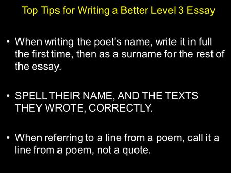 Top Tips for Writing a Better Level 3 Essay When writing the poet's name, write it in full the first time, then as a surname for the rest of the essay.