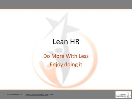 © Cultural Chemistry 2011 | www.culturalchemstry.com | slide 1www.culturalchemstry.com Lean HR Do More With Less Enjoy doing it.