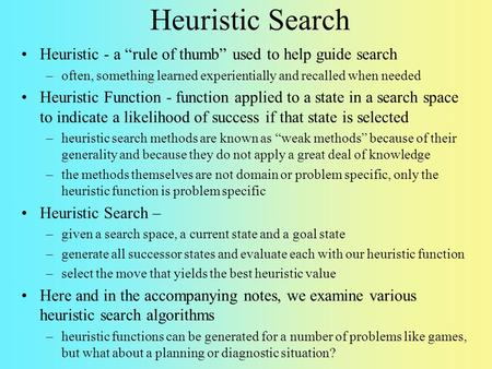 "Heuristic Search Heuristic - a ""rule of thumb"" used to help guide search often, something learned experientially and recalled when needed Heuristic Function."
