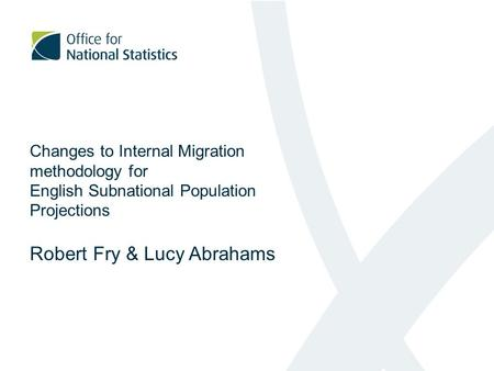 Changes to Internal Migration methodology for English Subnational Population Projections Robert Fry & Lucy Abrahams.