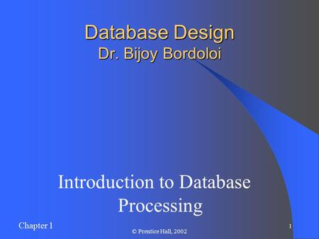 Chapter 1 1 © Prentice Hall, 2002 Database Design Dr. Bijoy Bordoloi Introduction to Database Processing.