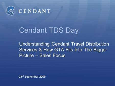 Cendant TDS Day Understanding Cendant Travel Distribution Services & How GTA Fits Into The Bigger Picture – Sales Focus 23 rd September 2005.