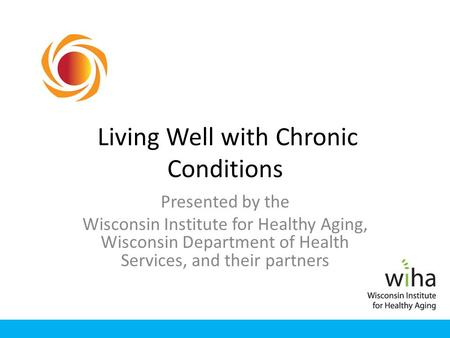 Living Well with Chronic Conditions Presented by the Wisconsin Institute for Healthy Aging, Wisconsin Department of Health Services, and their partners.
