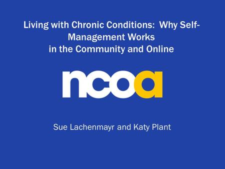Living with Chronic Conditions: Why Self- Management Works in the Community and Online Sue Lachenmayr and Katy Plant.