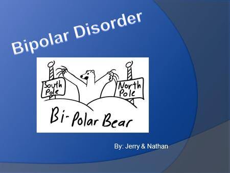 By: Jerry & Nathan. Definition The bipolar disorder is when you have mood swings that range from the lows of depression to the highs of mania. These mood.