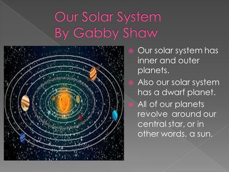  Our solar system has inner and outer planets.  Also our solar system has a dwarf planet.  All of our planets revolve around our central star, or in.