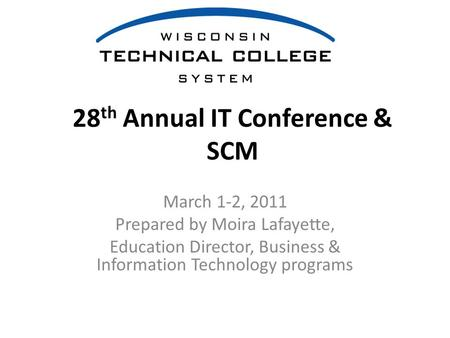 28 th Annual IT Conference & SCM March 1-2, 2011 Prepared by Moira Lafayette, Education Director, Business & Information Technology programs.