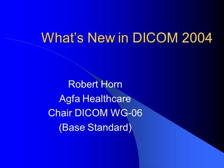 What's New in DICOM 2004 Robert Horn Agfa Healthcare Chair DICOM WG-06 (Base Standard)