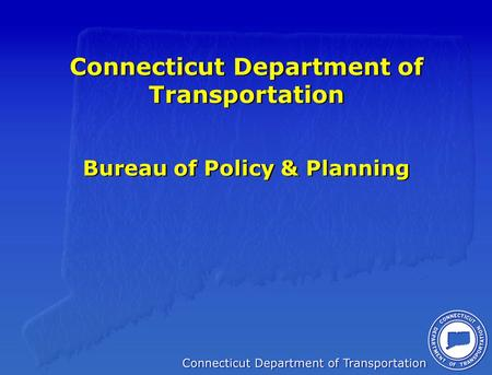 Connecticut Department of Transportation Bureau of Policy & Planning.