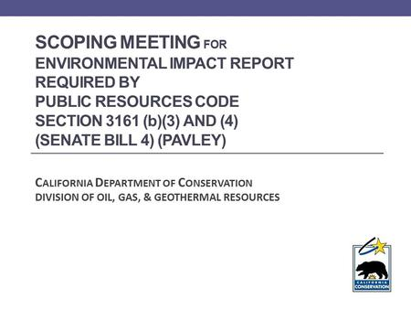 SCOPING MEETING FOR ENVIRONMENTAL IMPACT REPORT REQUIRED BY PUBLIC RESOURCES CODE SECTION 3161 (b)(3) AND (4) (SENATE BILL 4) (PAVLEY) C ALIFORNIA D EPARTMENT.