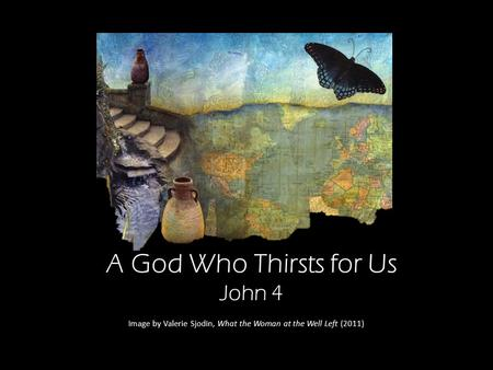 A God Who Thirsts for Us John 4 Image by Valerie Sjodin, What the Woman at the Well Left (2011)