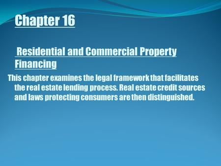 Chapter 16 Residential and Commercial Property Financing This chapter examines the legal framework that facilitates the real estate lending process. Real.