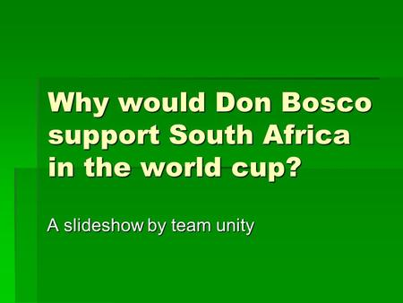 Why would Don Bosco support South Africa in the world cup? A slideshow by team unity.