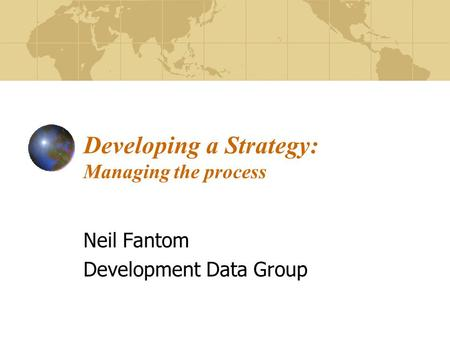 Developing a Strategy: Managing the process Neil Fantom Development Data Group.