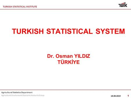 TURKISH STATISTICAL INSTITUTE Agricultural Statistics Department Agricultural Structure and Economic Accounts Group 18.08.2015 1 TURKISH STATISTICAL SYSTEM.