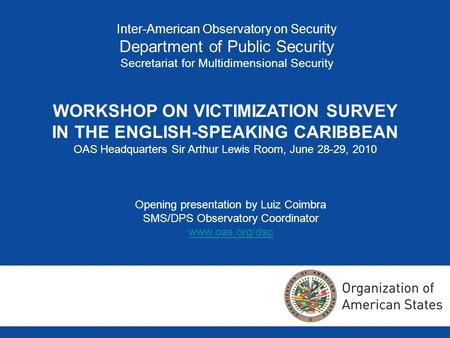 Inter-American Observatory on Security Department of Public Security Secretariat for Multidimensional Security WORKSHOP ON VICTIMIZATION SURVEY IN THE.
