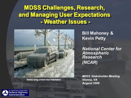 MDSS Challenges, Research, and Managing User Expectations - Weather Issues - Bill Mahoney & Kevin Petty National Center for Atmospheric Research (NCAR)